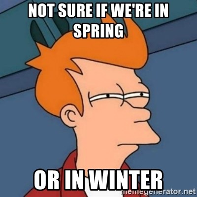 Not sure if troll - not sure if we're in spring or in winter