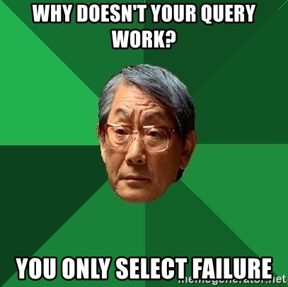 High Expectations Asian Father - WHY doesn't your query work? you only select failure