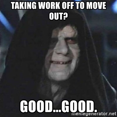 Sith Lord - Taking work off to move out? good...good.