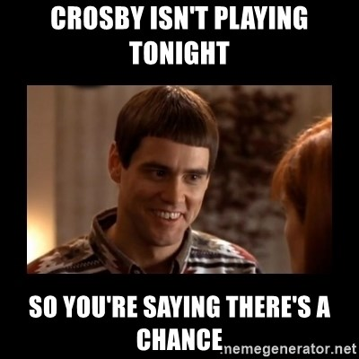 Lloyd-So you're saying there's a chance! - CRosby isn't playing tonight so you're saying there's a chance