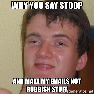 really high guy - why you say stoop and make my emails not rubbish stuff