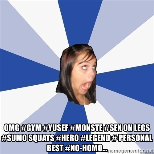 Annoying Facebook Girl -  OMG #gym #yusef #monste #sex on legs  #sumo squats #hero #legend # personal best #no-homo...