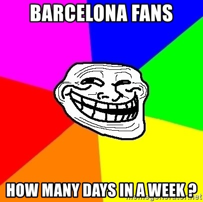Trollface - Barcelona Fans How many days in a week ?