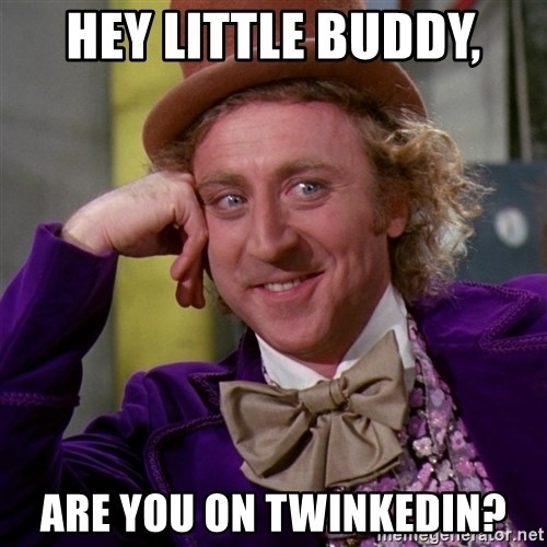 Willy Wonka - HEY LITTLE BUDDY, ARE YOU ON TWINKEDIN?