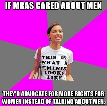 Feminist Cunt - If MRAs cared about men They'd advocate for more rights for women instead of talking about men.