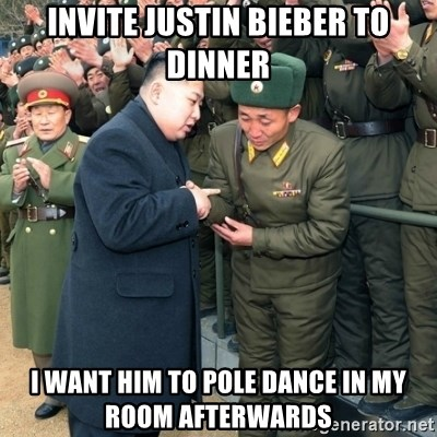 Hungry Kim Jong Un - invite justin bieber to dinner i want him to pole dance in my room afterwards