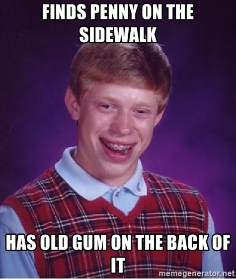 Bad Luck Brian - finds penny on the sidewalk has old gum on the back of it