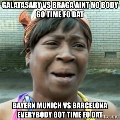 Ain't Nobody got time fo that - galatasary vs braga aint no body go time fo dat bayern munich vs barcelona everybody got time fo dat