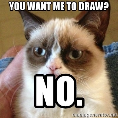 Grumpy Cat  - you want me to draw? no.