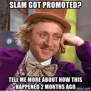 Willy Wonka - SLAM GOT PROMOTED? TELL ME MORE ABOUT HOW THIS HAPPENED 2 months ago