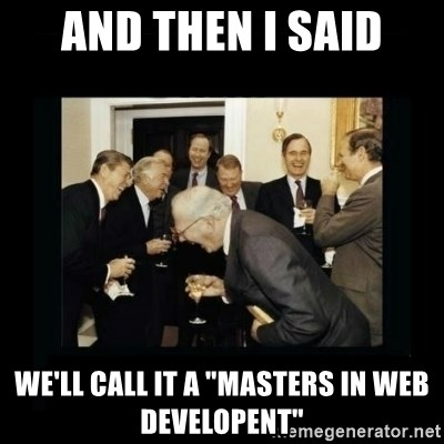 """Rich Men Laughing - and then I SAID We'll call it a """"MASTERS IN WEB DEVELOPENT"""""""