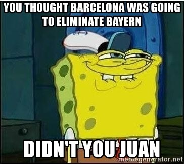 Spongebob Face - You thought barcelona was going to eliminate bayern  didn't you juan