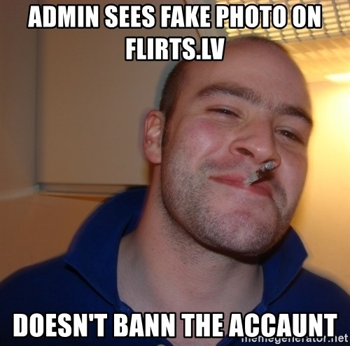 Good Guy Greg - Admin Sees fake photo on Flirts.lv Doesn't bann the accaunt