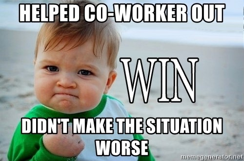 Win Baby - Helped co-worker out Didn't make the situation worse