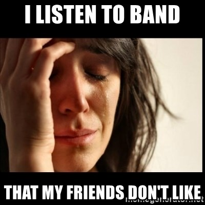 First World Problems - I listen to band  That my friends don't like