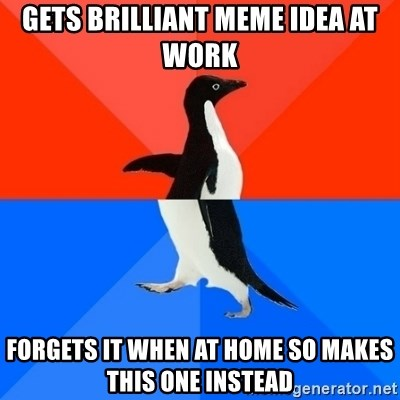 Socially Awesome Awkward Penguin - GETS BRILLIANT MEME IDEA AT WORK FORGETS IT WHEN AT HOME SO MAKES THIS ONE INSTEAD