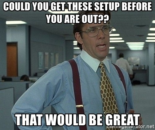 Office Space That Would Be Great - COuld you get these setup before you are out?? that would be great