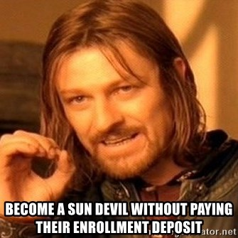 One Does Not Simply -  become a sun devil without paying their enrollment deposit