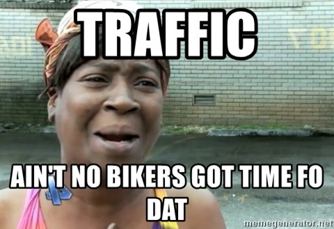 nobody got time fo dat - Traffic AIN't NO BIKERS GOT TIME FO DAT