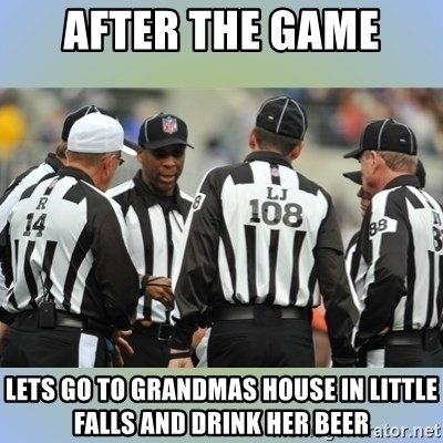NFL Ref Meeting - after the game lets go to grandmas house in little falls and drink her beer