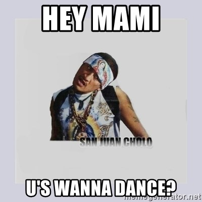 san juan cholo - Hey mami  u's wanna dance?