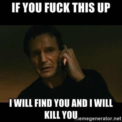 liam neeson taken - IF you fuck this up I will find you and i will kill you