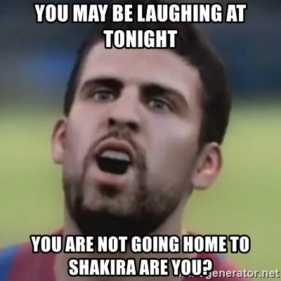 LOL PIQUE - you may be laUghing at toniGht you are not going home To shakira are you?