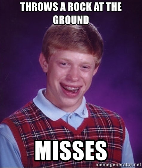 Bad Luck Brian - throws a rock at the ground misses