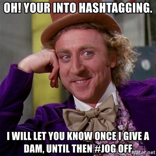 Willy Wonka - Oh! your into hashtagging. I will let you know once i give a dam, until then #Jog off