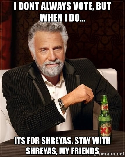 The Most Interesting Man In The World - I dont always vote, but when I do... Its for Shreyas. Stay with Shreyas, my friends
