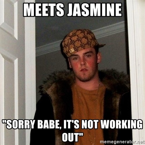 "Scumbag Steve - meets jasmine ""sorry babe, it's not working out"""
