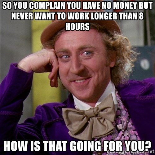 Willy Wonka - so you complain you have no money but never want to work longer than 8 hours how is that going for you?
