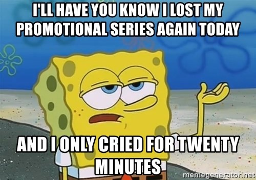 I'll have you know Spongebob - I'll have you know I lost my promotional series again today and i only cried for twenty minutes