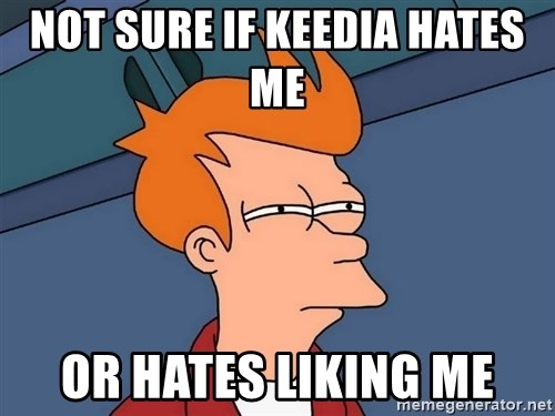 Futurama Fry - Not sure if Keedia hates me  or hates liking me