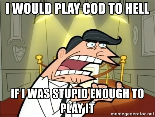 Timmy turner's dad IF I HAD ONE! - i would play cod to hell if i was stupid enough to play it