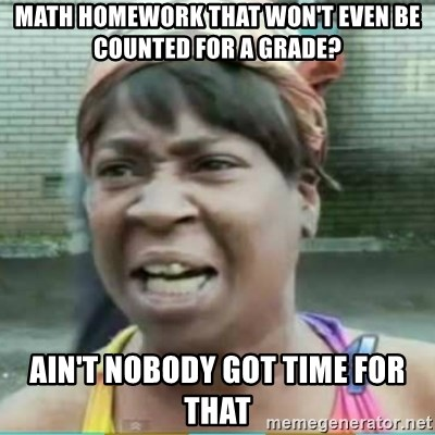 Sweet Brown Meme - math homework that won't even be counted for a grade? ain't nobody got time for that