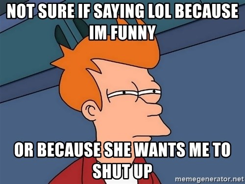 Futurama Fry - not sure if saying lol because im funny or because she wants me to shut up