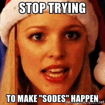 """trying to make fetch happen  - stop trying to make """"sodes"""" happen"""