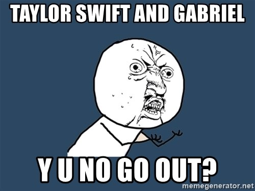 Y U No - Taylor Swift and gabriel y u no go out?