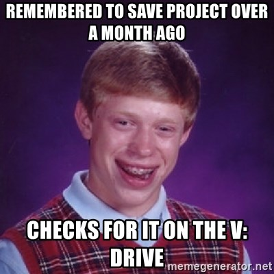 Bad Luck Brian - remembered to save project over a month ago checks for it on the V: drive