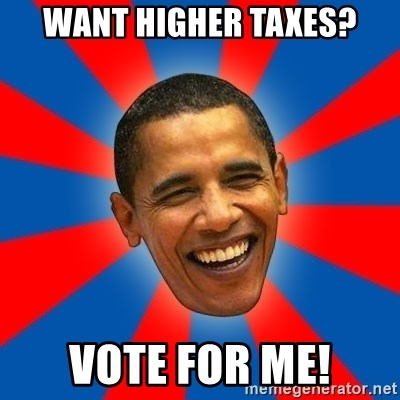 Obama - WANT HIGHER TAXES? VOTE FOR ME!
