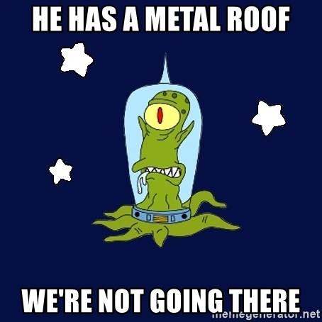 Stupid alien - HE HAS A METAL ROOF WE'RE NOT GOING THERE