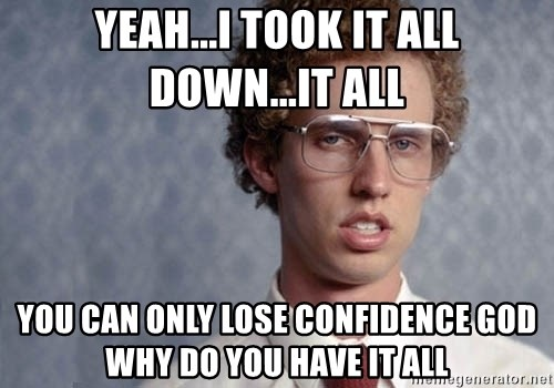 Napoleon Dynamite - yeah...i took it all down...it all YOU CAN ONLY LOSE CONFIDENCE GOD WHY DO YOU HAVE IT ALL