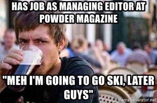 "The Lazy College Senior - has job as managing editor at powder magazine ""Meh i'm going to go ski, later guys"""