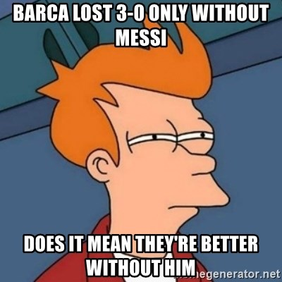 Not sure if troll - Barca lost 3-0 only without messi does it mean they're better without him