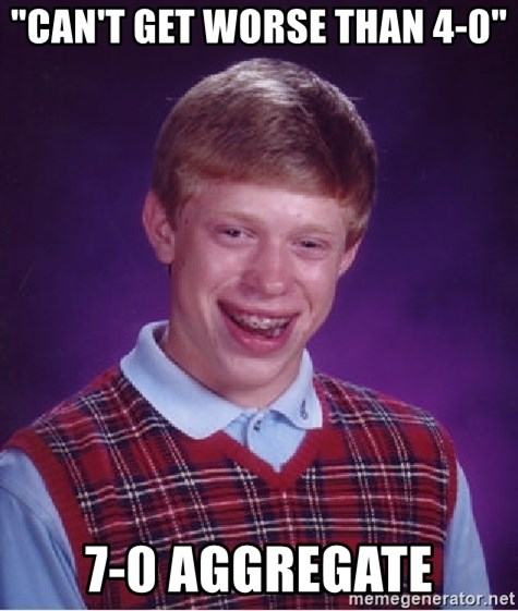 """Bad Luck Brian - """"Can't get worse than 4-0"""" 7-0 aggregate"""