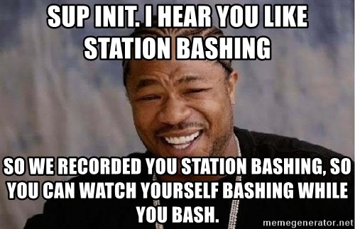 Yo Dawg - Sup INIT. I hear you like station bashing so we recorded you station bashing, so you can watch yourself bashing while you bash.