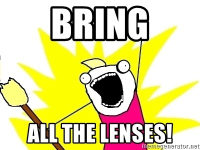 X ALL THE THINGS - BRING ALL THE LENSES!