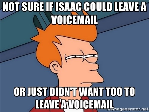 Futurama Fry - Not sure if Isaac could leave a voicemail or just didn't want too to leave a voicemail