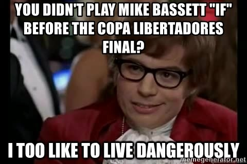 """I too like to live dangerously - You didn't play mike bassett """"IF"""" before the copa libertadores final?"""